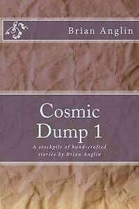 Cosmic Dump 1 Stockpile Hand-Crafted Stories by Brian Angli by Anglin Brian -Pap