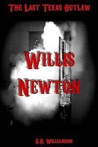 NEW Willis Newton: The Last Texas Outlaw by G.R. Williamson