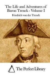 The Life and Adventures of Baron Trenck - Volume I by Trenck, Friedrich Von Der