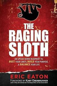 The Raging Sloth: An Upside-Down Blueprint to Bust Your Limits, B by Eaton, Eric