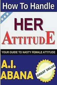 How to Handle Her Attitude: Your Guide to Nasty Female Attitude by Abana, A. I.