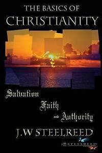The Basics of Christianity Salvation, Faith and Authority by Steelreed, J. W.