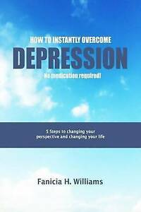 How Instantly Overcome Depression No Medication Required! by Williams Mrs Fanici