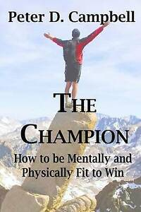 The Champion: How to Be Mentally and Physically Fit to Win by Campbell, Peter D.