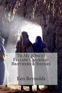 To My (Once) Fellow Catholic Brothers & Sisters by Reynolds, Ken -Paperback