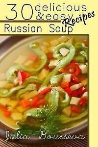 Russian Soup Recipes: Thirty Delicious and Easy Soup Recipes by Gousseva, Julia