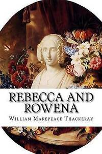 Rebecca and Rowena: A Romance Upon Romance Thackeray, William Makepeace