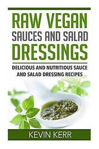 Raw Vegan Sauces and Salad Dressings: Delicious and Nutritious Sauce and Salad D