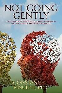 Not Going Gently Psychologist Fights Back Against Alzheimer's  by Vincent Phd Co