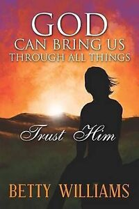 God Can Bring Us Through All Things: Trust Him by Williams, Betty -Paperback
