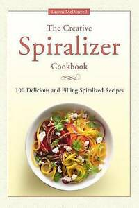 The Creative Spiralizer Cookbook 100 Delicious Filling Spiralized Recipes by McD