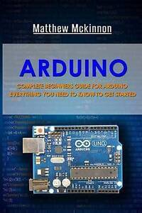 Arduino Complete Beginners Guide for Arduino - Everything You Ne by McKinnon Mat