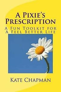 A-Pixie-039-s-Prescription-A-Fun-Toolkit-for-a-Feel-Better-Life-by-Chapman-Kate