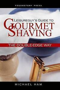 Leisureguy's Guide to Gourmet Shaving the Double-Edge Way by Ham, Michael