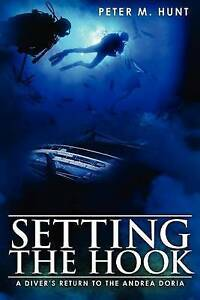 Setting the Hook: A Diver's Return to the Andrea Doria by Peter M Hunt...
