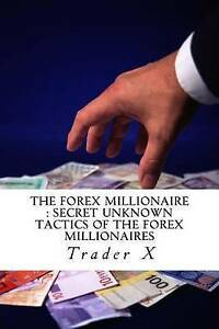 The Forex Millionaire: Secret Unknown Tactics of the Forex Millio by X, Trader