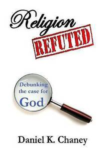 Religion Refuted: Debunking the Case for God by Chaney, Daniel K. -Paperback