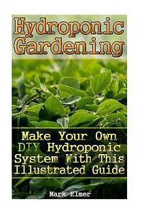Hydroponic Gardening: Make Your Own DIY Hydroponic System with Th by Elmer, Mark