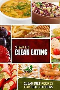 Simple Clean Eating: Clean Diet Recipes for Real Kitchens by Simple Clean Eating