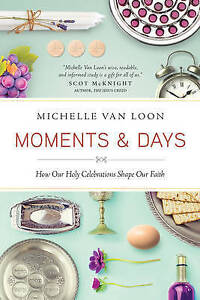 Moments & Days: How Our Holy Celebrations Shape Our Faith by Van Loon, Michelle
