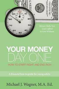 Your Money, Day One: How to Start Right and End Rich by Michael J. Wagner MA Ed