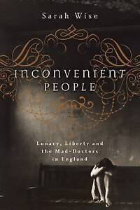 Inconvenient People: Lunacy, Liberty, and the Mad-Doctors in England by Sarah...
