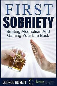 First Sobriety: : Beating Alcoholism Gaining Your Life Back by Bissett, George