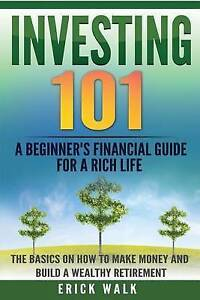 Investing 101: A Beginner's Financial Guide for a Rich Life. the  by Walk, Erick