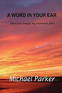 A Word in Your Ear How God Changed My Retirement Plans by Parker MR Michael John
