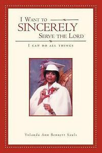 I Want Sincerely Serve Lord I Can Do All Things by Sauls Yolanda Ann Bennett
