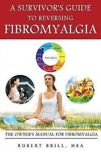 A Survivor's Guide Reversing Fibromyalgia: Owner's Manual  by Brill Mba, Robert