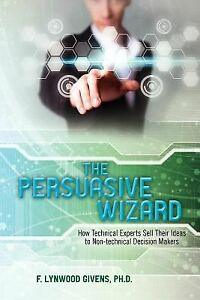 The-Persuasive-Wizard-How-Technical-Experts-Sell-Their-Ideas-To-Non-technical-D