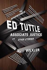 The Adventures of Ed Tuttle, Associate Justice, and Other Stories by Jay Wexler
