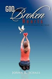 God Heals Broken Hearts: Christians Cry Too by Schall, Joann K. -Paperback