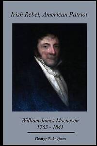 Irish Rebel American Patriot William James Macneven 1763-1841 by Ingham Ph D Geo