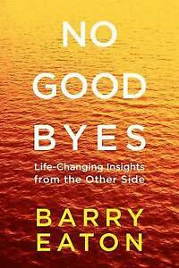 No Goodbyes: Life-Changing Insights from the Other Side by Eaton, Barry