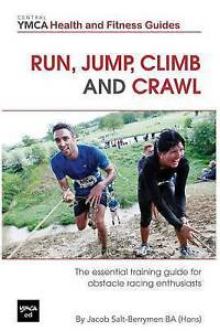 Run, Jump, Climb and Crawl: The Essential Training Guide for Obstacle Racing Ent