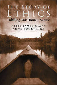 NEW The Story of Ethics: Fulfilling Our Human Nature by Kelly James Clark