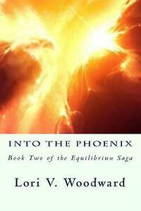 Into the Phoenix: Book Two of the Equilibrium Saga by Woodward, Lori V.