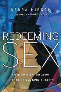 Redeeming Sex Naked Conversations about Sexuality Spirituali by Hirsch Debra