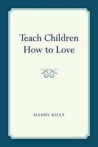 NEW Teach Children How to Love by Maddy Riley