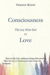Consciousness: The Way from Fear to Love by Bayot, Vincent -Paperback