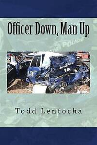 Officer Down, Man Up: Putting a Life Back Together Again by Lentocha, Todd