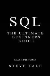 SQL: The Ultimate Beginners Guide: Learn SQL Today by Tale, Steve -Paperback
