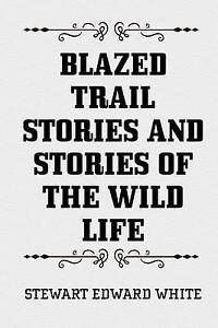 Blazed Trail Stories and Stories of the Wild Life by White, Stewart Edward