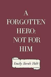 A Forgotten Hero: Not for Him by Holt, Emily Sarah -Paperback