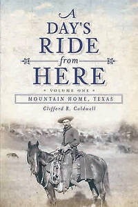 A Day's Ride from Here Volume 1: Mountain Home, Texas by Clifford R Caldwell...