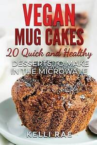 Vegan Mug Cakes: 20 Delicious, Quick and Healthy Desserts to Make by Rae, Kelli