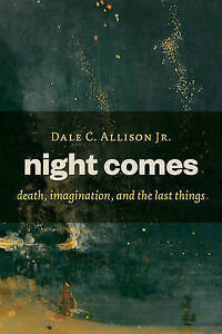Night Comes: Death, Imagination, and the Last Things by Allison, Dale C., Jr.