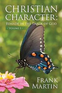 Christian Character: Remade in the Image of God by Martin, Frank -Paperback